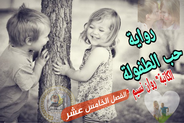رواية حب الطفولة للكاتبة روان محمد نسيم | الفصل الخامس عشر