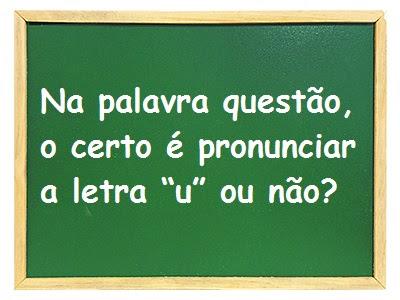 """Na palavra questão, o certo é pronunciar a letra """"u"""" ou não?"""