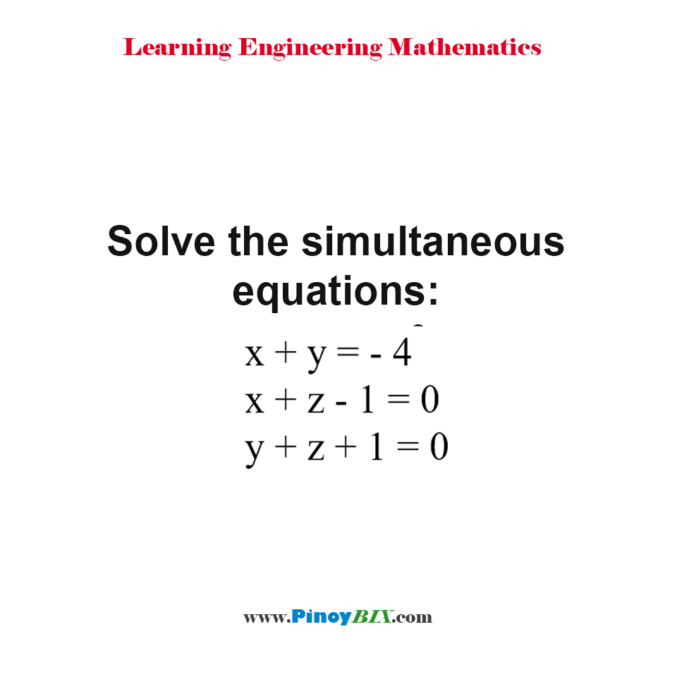 Solve the simultaneous equations:  x + y = - 4, x + z - 1 = 0 and y + z + 1 = 0