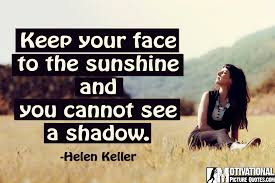 quotes about positive thinking: keep your face to the sunshine and you cannot see a shadow.