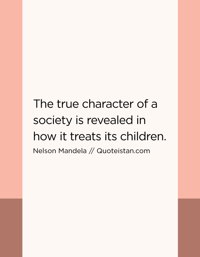The true character of a society is revealed in how it treats its children.