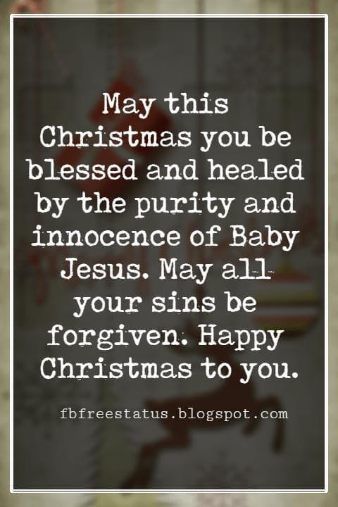 Christmas Blessings, May this Christmas you be blessed and healed by the purity and innocence of Baby Jesus. May all your sins be forgiven. Happy Christmas to you.