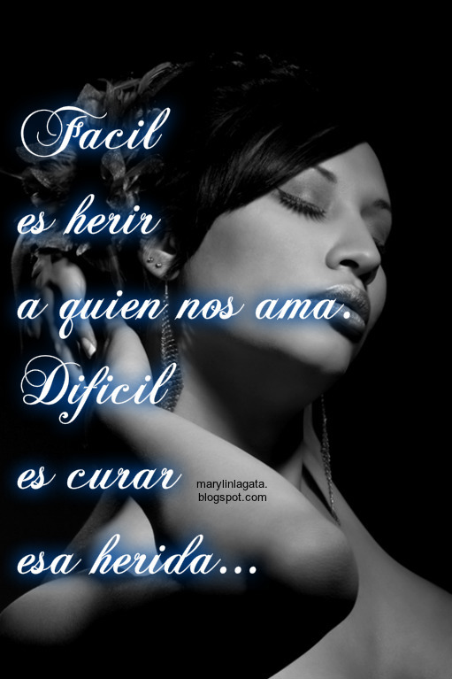 Fácil es herir a quien nos ama.  Difícil es curar esa herida...