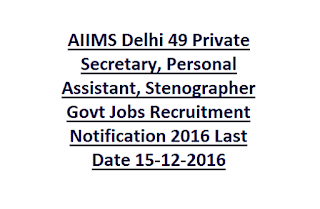 AIIMS Delhi 49 Private Secretary, Personal Assistant, Stenographer Govt Jobs Recruitment Notification 2016 Last Date 15-12-2016
