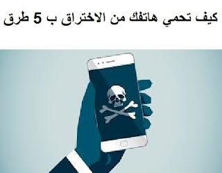 أحمي هاتفك من الاختراق تعرف على 5 طرق فقط