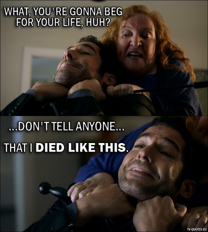 13 Best Lucifer Quotes from Everything's Coming Up Lucifer (2x01) - Roberta Beliard: What, you're gonna beg for your life, huh? Lucifer Morningstar: ...don't tell anyone... that I died like this.