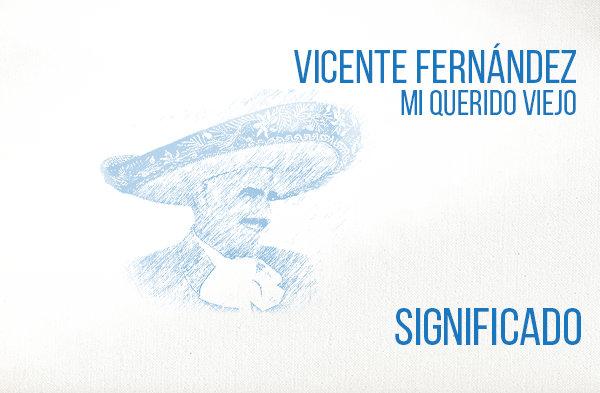 Mi Querido Viejo significado de la canción Vicente Fernández.