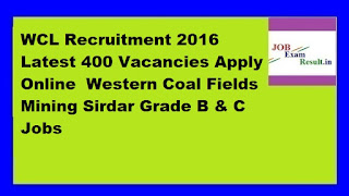 WCL Recruitment 2016 Latest 400 Vacancies Apply Online  Western Coal Fields Mining Sirdar Grade B & C Jobs