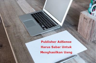 Publisher AdSense Harus Sabar Untuk Menghasilkan Uang
