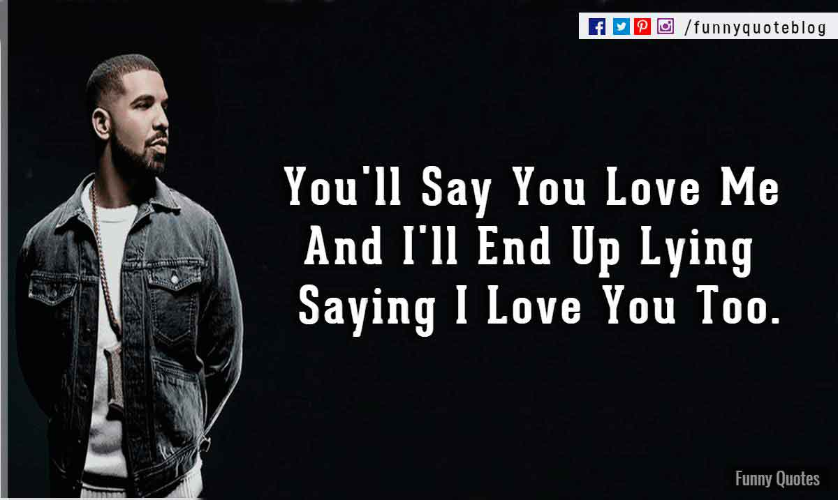 You'll Say You Love Me And I'll End Up Lying Saying I Love You Too. - Drake Love Quote