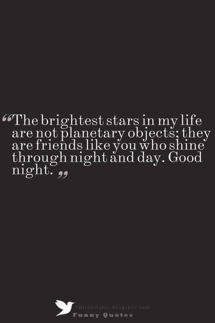 The brightest stars in my life are not planetary objects; they are friends like you who shine through night and day. Good night.
