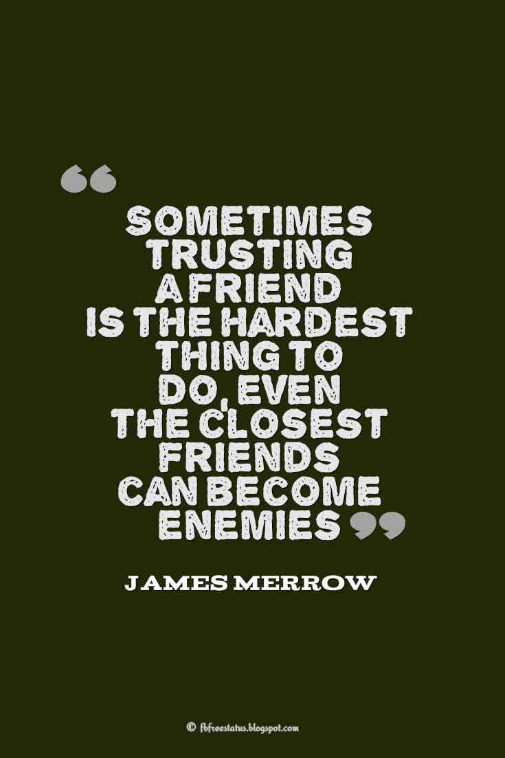 �Sometimes trusting a friend is the hardest thing to do, even the closest friends can become enemies.� ? James Merrow, Quotes about broken trust