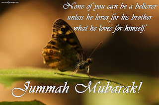 None of you can be a believer, unless he loves for his brother what he loves for himself. Jumma Mubarak!