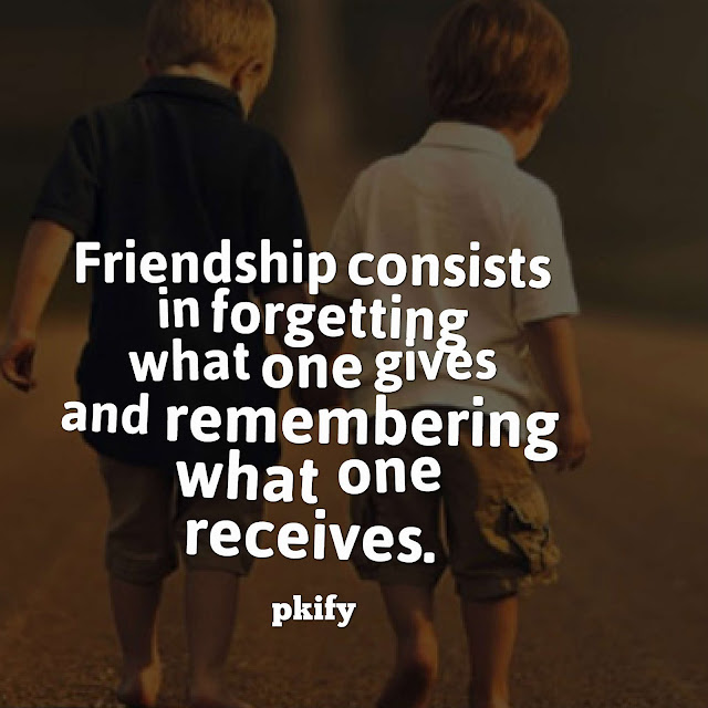 Friendship Consists in Forgetting What One Gives and Remembering What One Receives Friendship Quotes