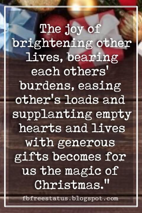 """Inspirational Christmas Quotes, """"The joy of brightening other lives, bearing each others' burdens, easing other's loads and supplanting empty hearts and lives with generous gifts becomes for us the magic of Christmas."""" - W. C. Jones"""