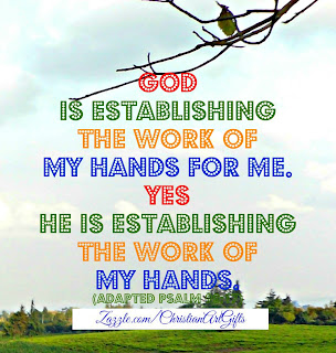 God is establishing the work of my hands for me. Yes He is establishing the work of my hands. Psalm 90