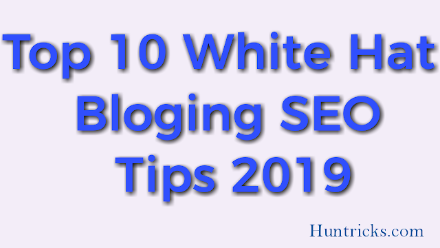 Top 10 White Hat Bloging SEO Tips 2019- Huntricks