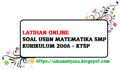 LATIHAN ONLINE SOAL US USBN MATEMATIKA Sekolah Menengah Pertama KURIKULUM  LATIHAN SOAL US USBN MATEMATIKA Sekolah Menengah Pertama KURIKULUM 2006 (KTSP) TAHUN 2020