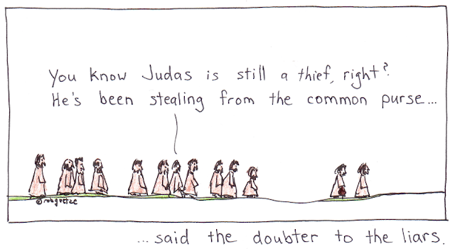 "Cartoon of jesus and disciples walking along path. Judas is carrying money purse. One disciple further back says to the others near him, ""You know Judas is still a thief, right? He's been stealing from the common purse."" Text below cartoon says, ""said the doubter to the liars."" Cartoon by rob g."