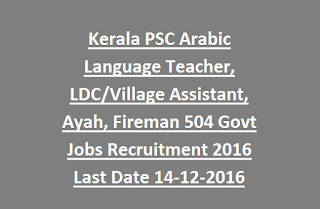 Kerala PSC Arabic Language Teacher, LDC/Village Assistant, Ayah, Fireman 504 Govt Jobs Recruitment 2016 Last Date 14-12-2016