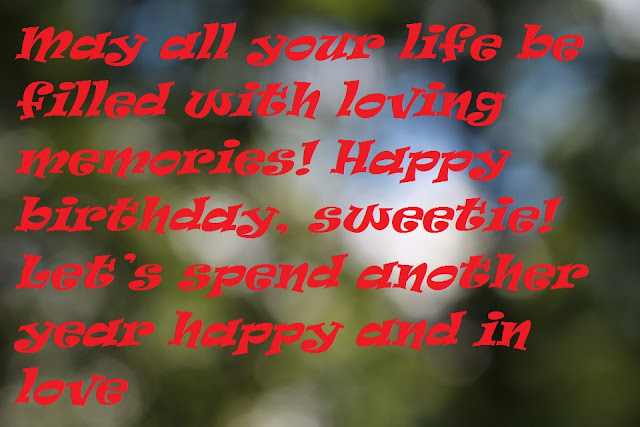 May all your life be filled with loving memories! Happy birthday, sweetie! Let's spend another year happy and in love