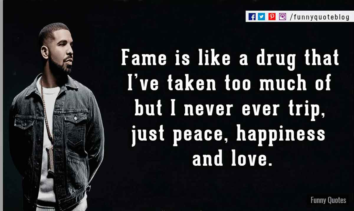 Fame is like a drug that I've taken too much of but I never ever trip, just peace, happiness and love. ― Drake Love Quote
