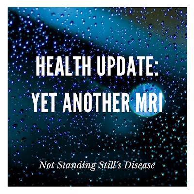 "blue-ish pic of a window with raindrops on it and the moon is seen through it; white text: ""Health Update: Yet Another MRI"" middle and ""Not Standing Still's Disease"" bottom"