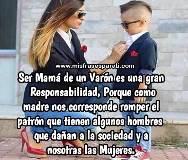 Ser mamá de un varón es una gran responsabilidad, porque como madre nos corresponde romper el patrón que tienen algunos hombre que dañan a la sociedad y a nosotras las mujeres.