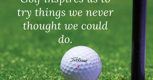 """Golf inspires us to try things we never thought we could do."""