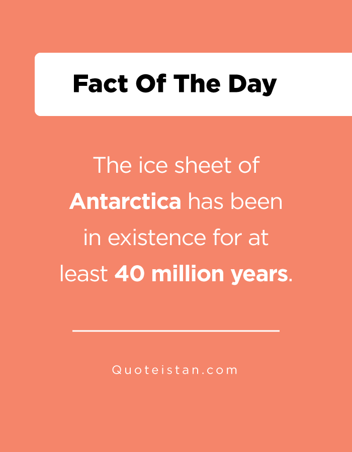 The ice sheet of Antarctica has been in existence for at least 40 million years.