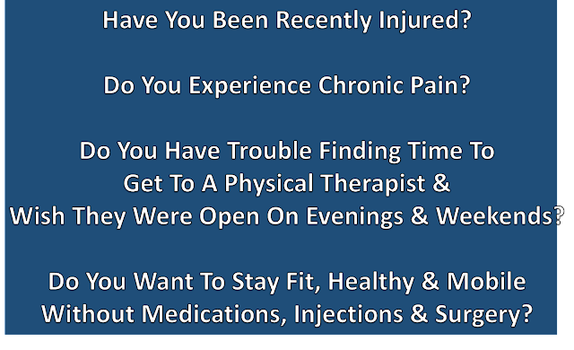 Have You Been Recently Injured?  Do You Experience Chronic Pain?  Do You Have Trouble Finding Time to Get To A Physical Therapist & Wish They Were Open On Evenings & Weekends?  Do You Want To Stay Fit, Healthy, & Mobile Without Medications, Injections, & Surgery?