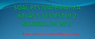 SOAL PTS MATEMATIKA KELAS 5 SEMESTER 2 KURIKULUM 2013 REVISI 2019