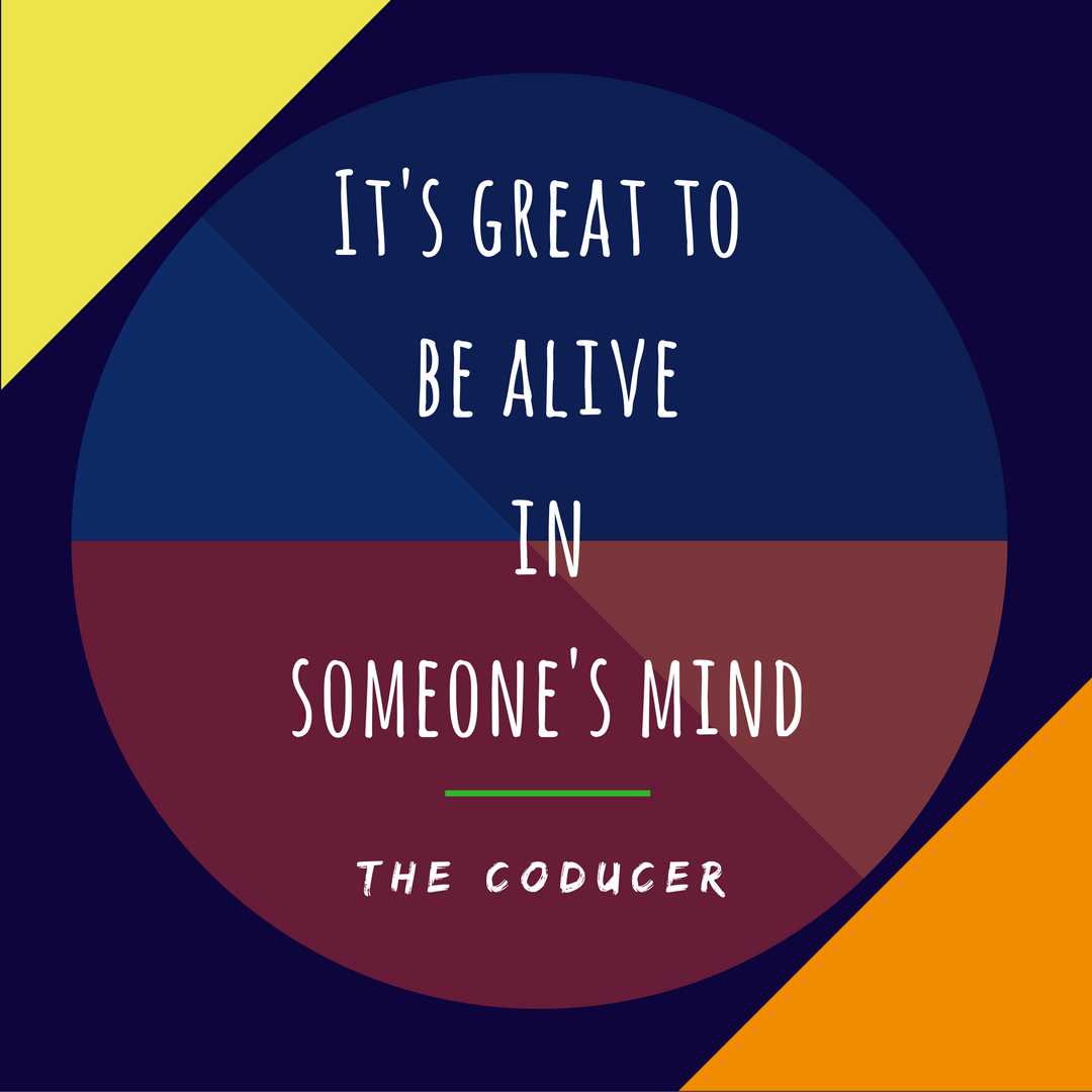 It's great to be alive in someone's mind - by Mayukh Datta - thecoducer