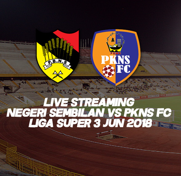 Live Streaming Negeri Sembilan VS PKNS FC Liga Super 3 Jun 2018