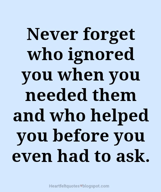 Never Forget Who Ignored You When You Needed Them Heartfelt Love