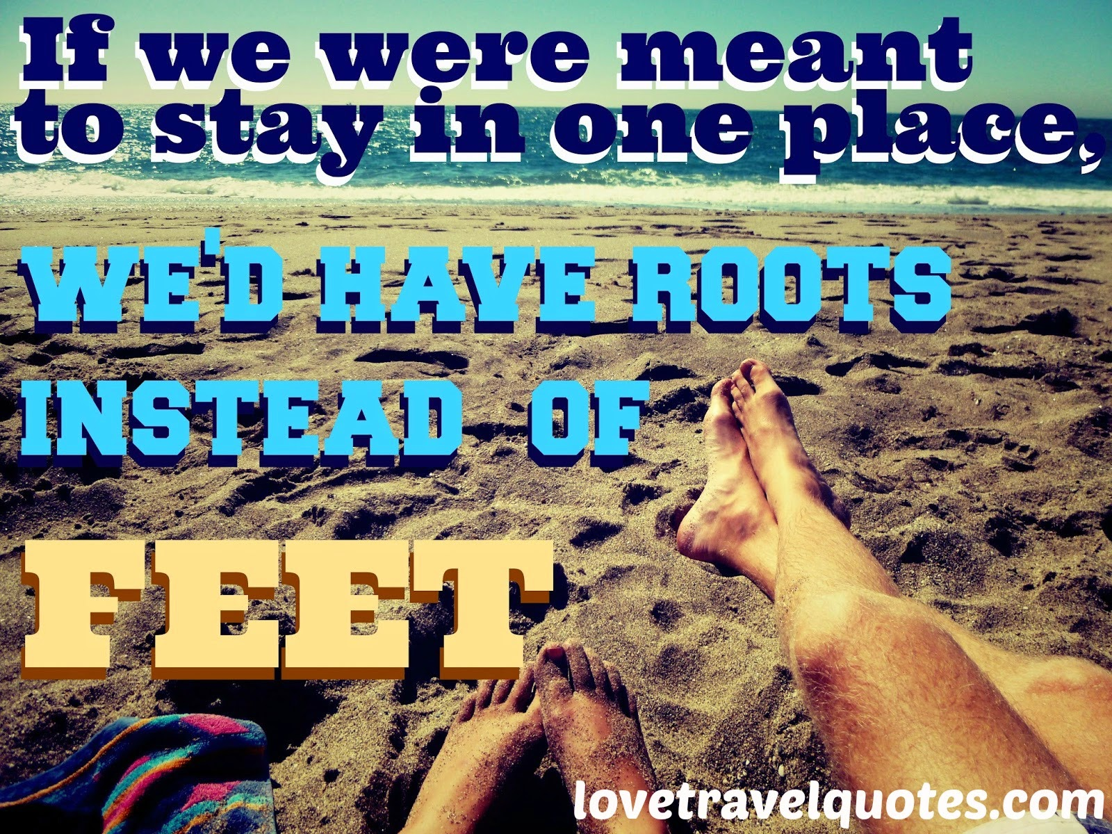 If we were meant to stay in one place, we'd have roots instead of feet