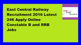 East Central Railway Recruitment 2016 Latest 246 Apply Online Constable B and RRB Jobs