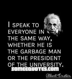 Quote by Albert Einstein - I speak to everyone in the same way,  whether he is the garbage man or the president of the university.