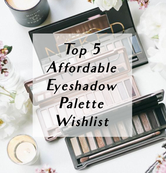 Life With Audrey Top 5 Affordable Eyeshadow Palette Wishlist