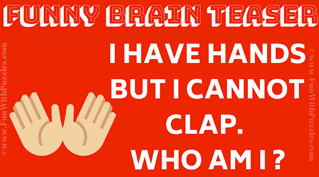 I have hands but i cannot clap.  Who am I ?