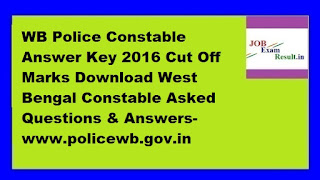 WB Police Constable Answer Key 2016 Cut Off Marks Download West Bengal Constable Asked Questions & Answers-www.policewb.gov.in