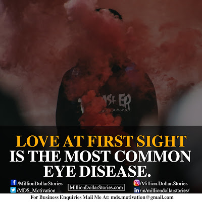LOVE AT FIRST SIGHT IS THE MOST COMMON EYE DISEASE.