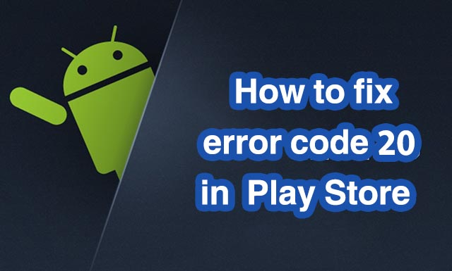 How to fix error code 20 in Google Play Store - Droidkat