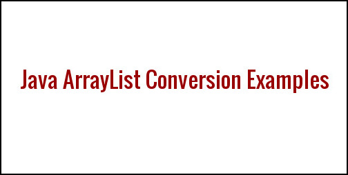 Java - Convert ArrayList Examples in Collection Framework ~ JAVA95