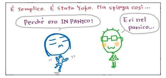 E' semplice. E' stata Yoko. Ma spiega cosi... Perche' ero IN PANICO! Eri nel panico...