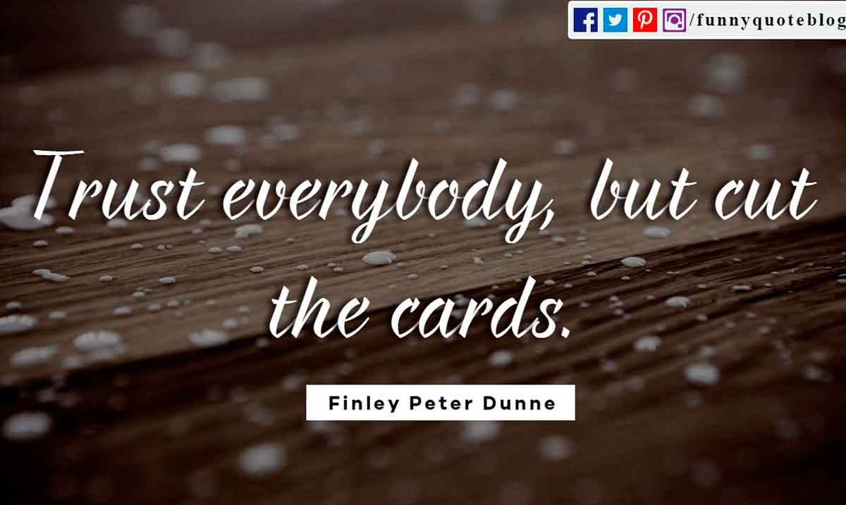 Trust everybody, but cut the cards your. ― Finley Peter Dunne Quote