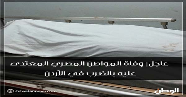 عاجل وفاة مصري بالأردن والسفارة المصرية تتخذ هذا الأجراء