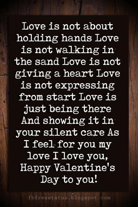 Valentines Day Wishes, Love is not about holding hands Love is not walking in the sand Love is not giving a heart Love is not expressing from start Love is just being there And showing it in your silent care As I feel for you my love I love you, Happy Valentine's Day to you!