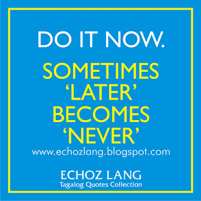 Do it now. Sometimes LATER, becomes NEVER.