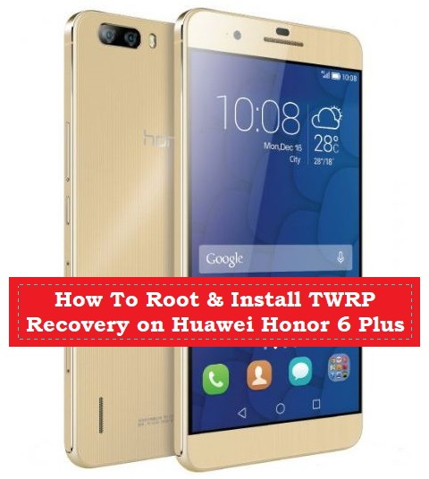How To Root & Install TWRP Recovery on Huawei Honor 6 Plus - Kbloghub